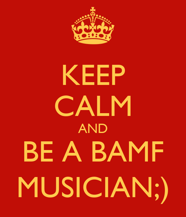 KEEP CALM AND BE A BAMF MUSICIAN;)