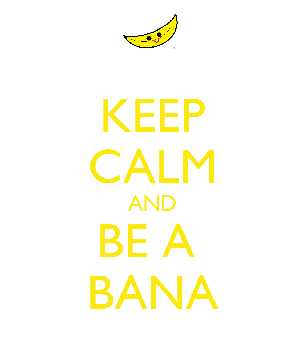 KEEP CALM AND BE A  BANA
