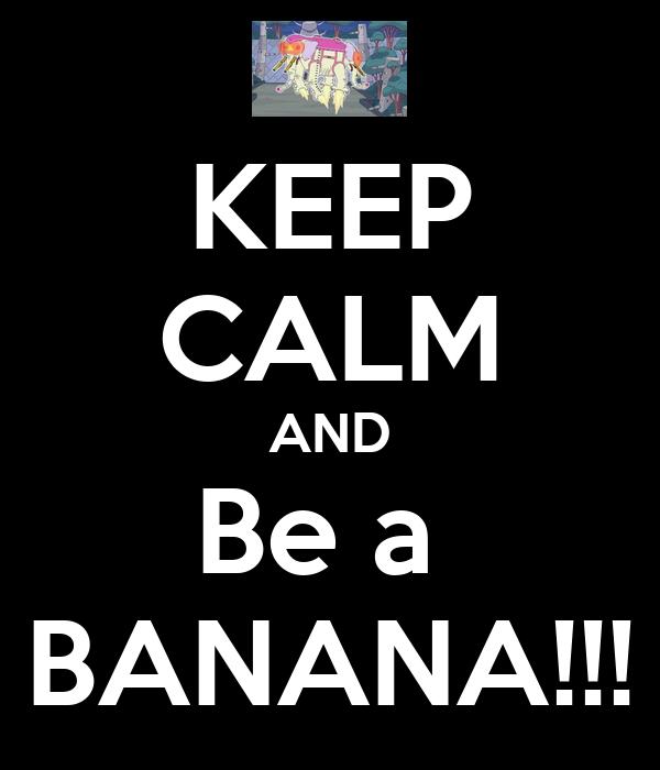 KEEP CALM AND Be a  BANANA!!!