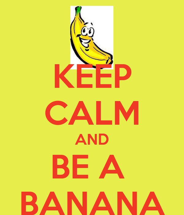 KEEP CALM AND BE A  BANANA