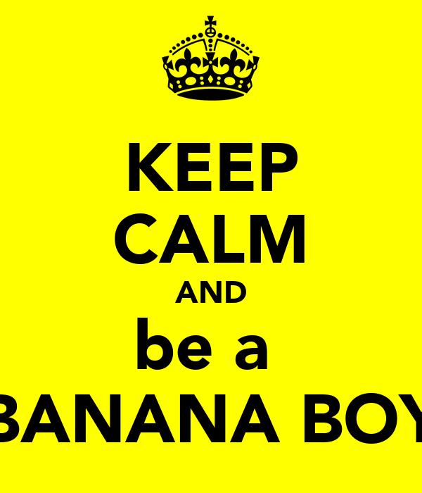 KEEP CALM AND be a  BANANA BOY