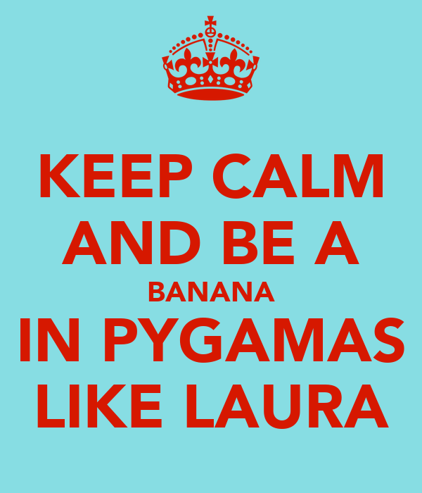 KEEP CALM AND BE A BANANA IN PYGAMAS LIKE LAURA
