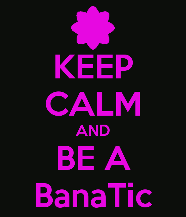 KEEP CALM AND BE A BanaTic