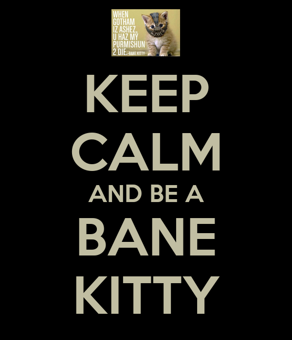 KEEP CALM AND BE A BANE KITTY