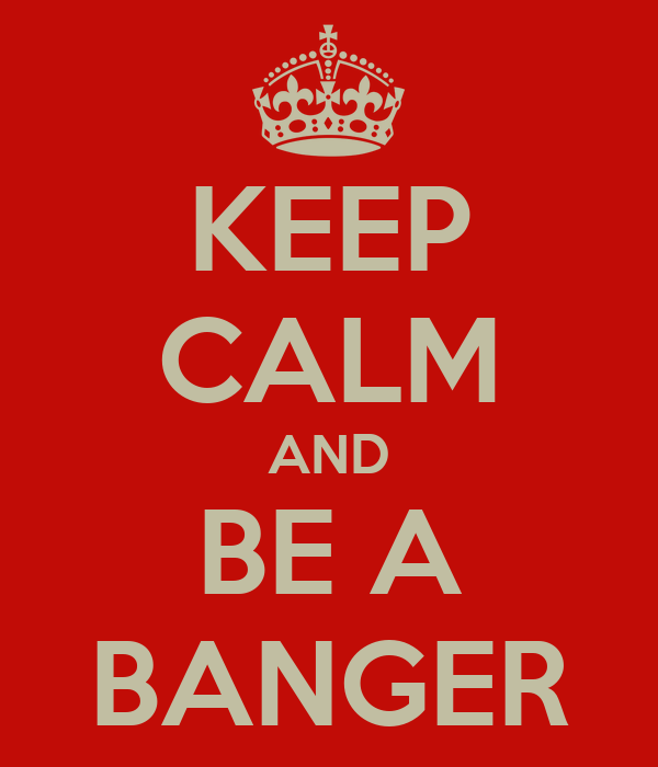 KEEP CALM AND BE A BANGER