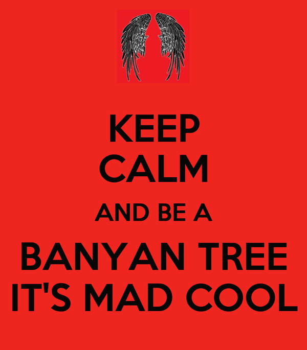 KEEP CALM AND BE A BANYAN TREE IT'S MAD COOL