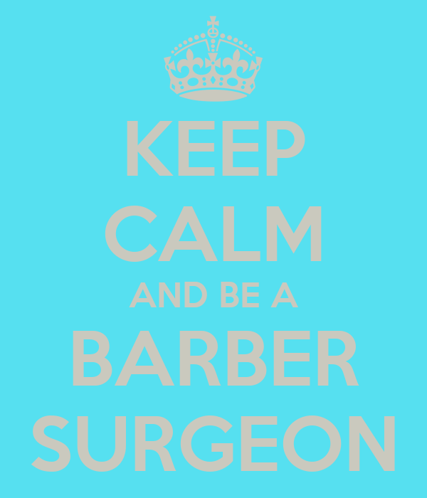 KEEP CALM AND BE A BARBER SURGEON