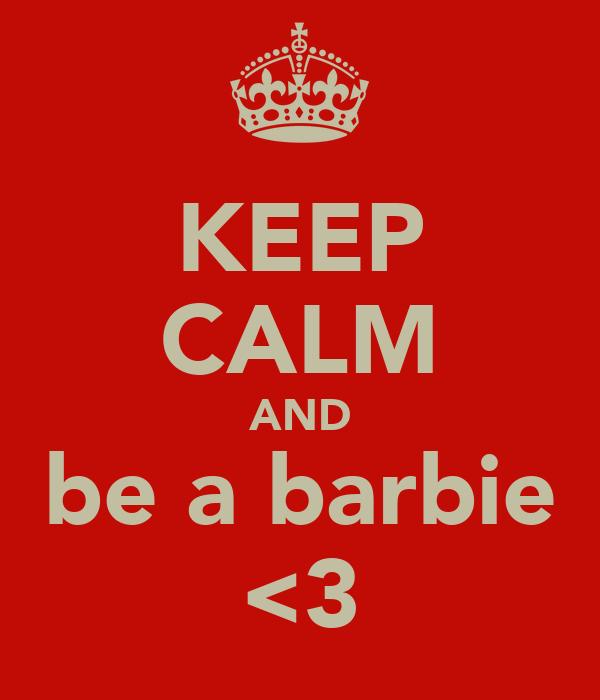 KEEP CALM AND be a barbie <3