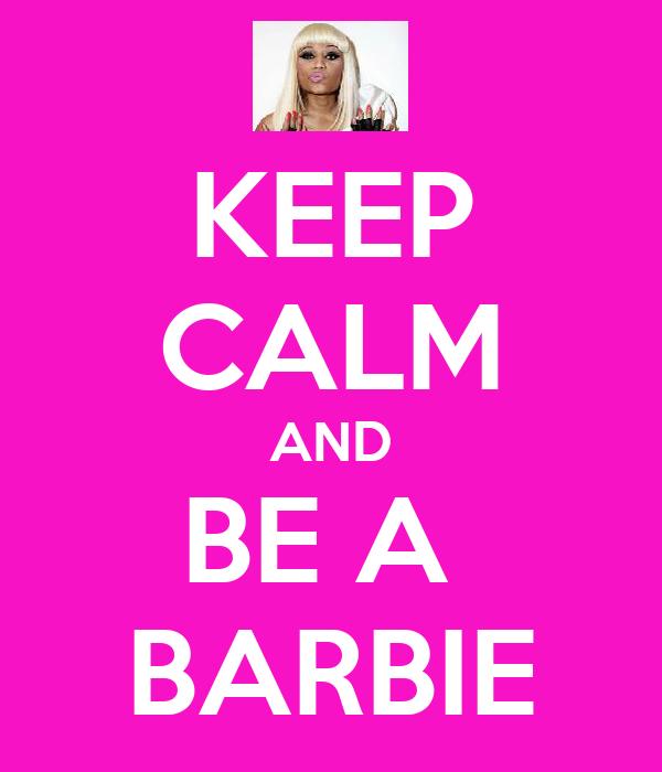KEEP CALM AND BE A  BARBIE