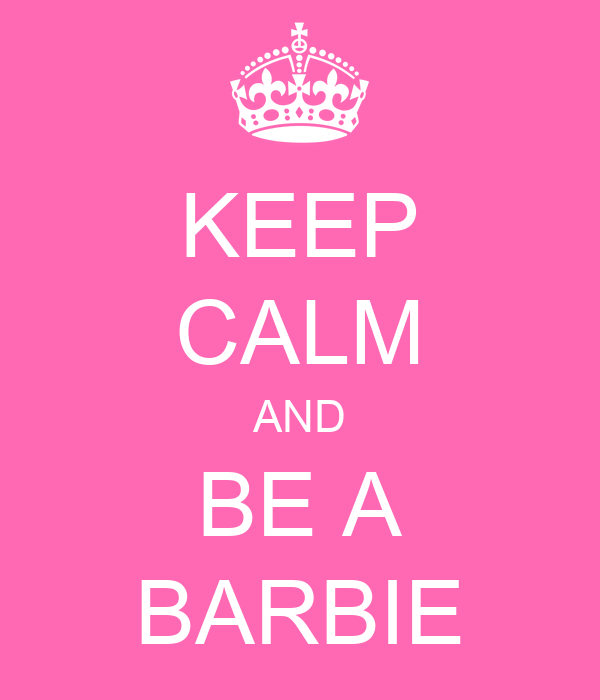 KEEP CALM AND BE A BARBIE