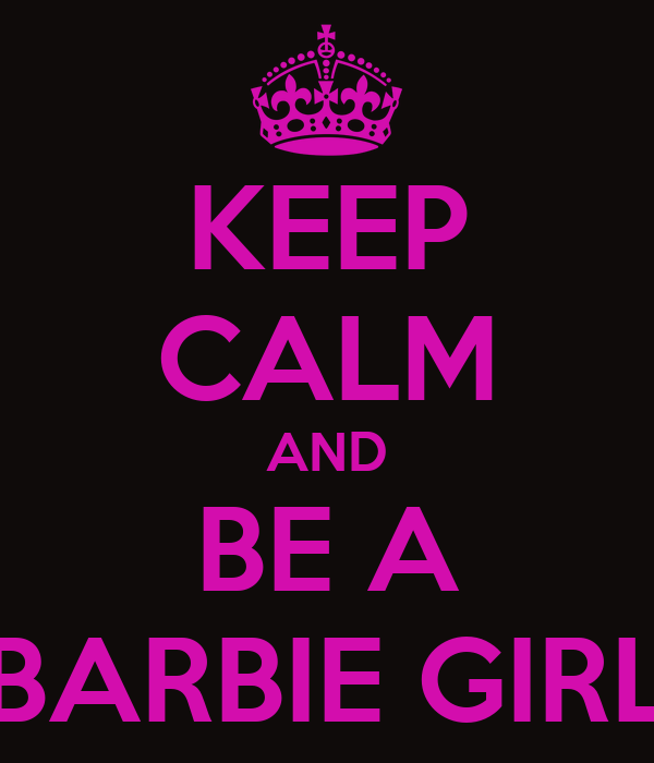KEEP CALM AND BE A BARBIE GIRL