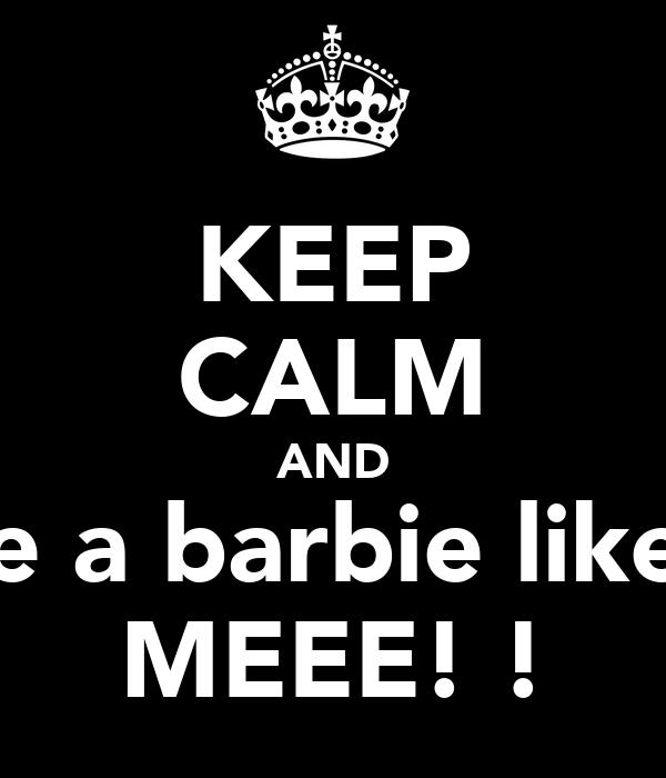 KEEP CALM AND be a barbie like.. MEEE! !