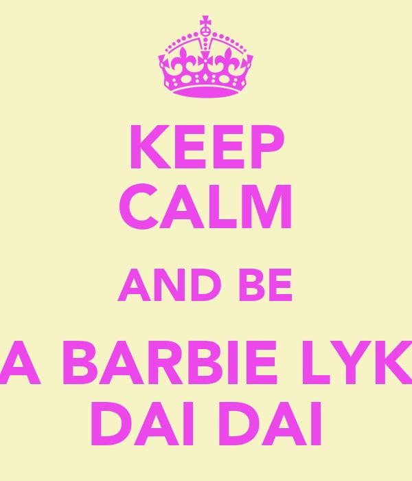KEEP CALM AND BE A BARBIE LYK DAI DAI