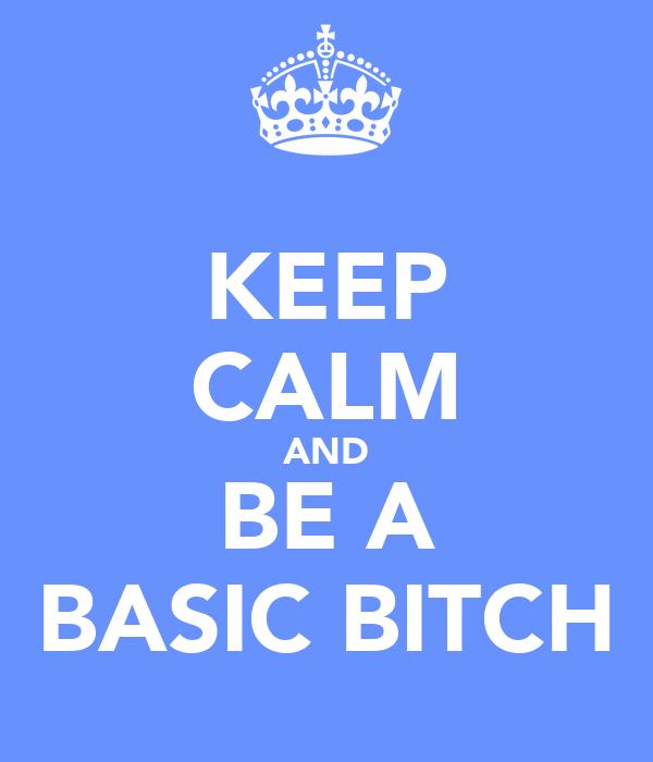 KEEP CALM AND BE A BASIC BITCH