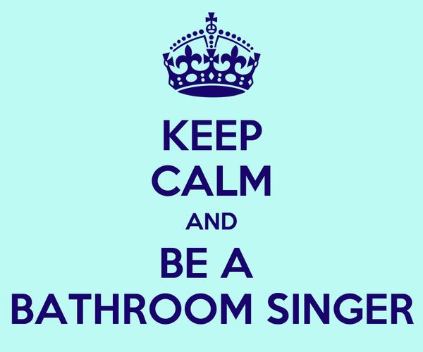 KEEP CALM AND BE A  BATHROOM SINGER