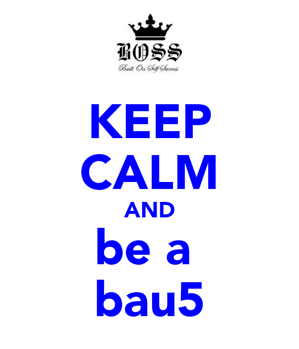 KEEP CALM AND be a  bau5