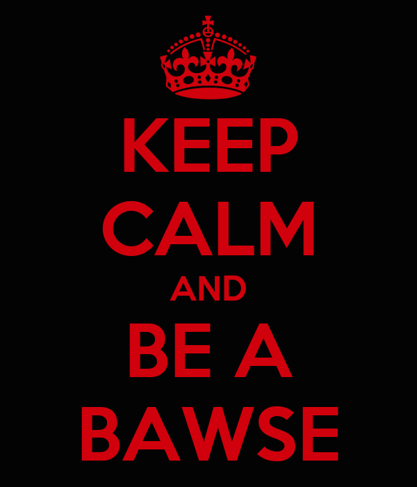 KEEP CALM AND BE A BAWSE