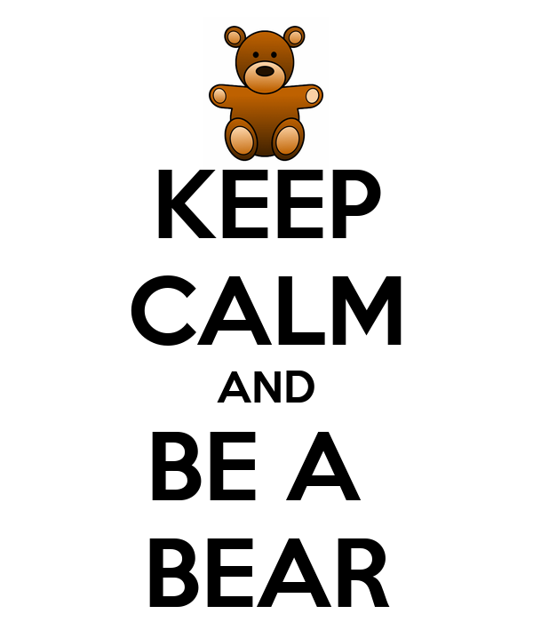 KEEP CALM AND BE A  BEAR