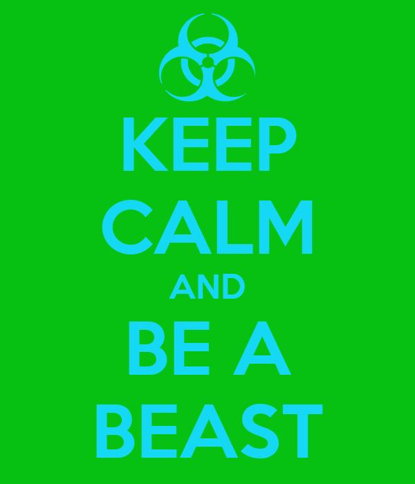 KEEP CALM AND BE A BEAST