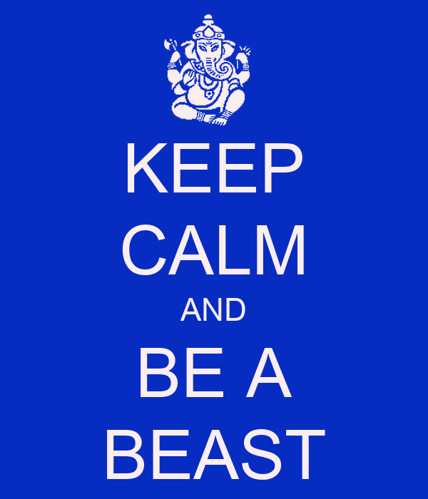 KEEP CALM AND BE A BEAST
