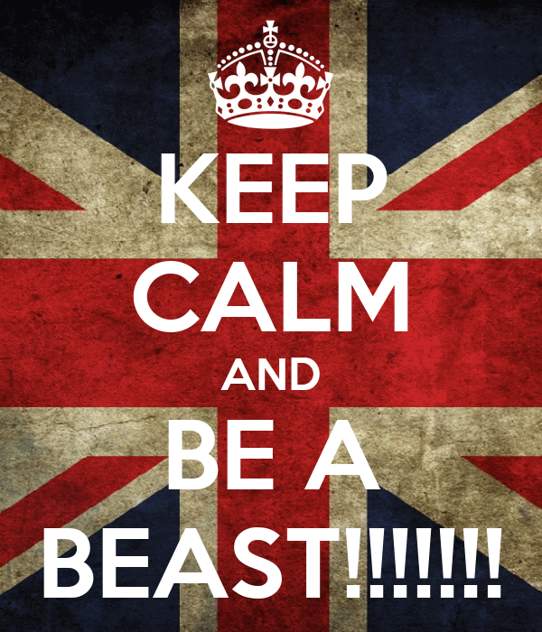 KEEP CALM AND BE A BEAST!!!!!!!