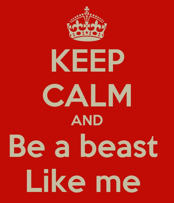 KEEP CALM AND Be a beast  Like me