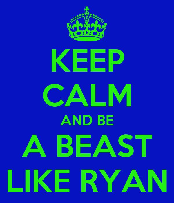 KEEP CALM AND BE A BEAST LIKE RYAN