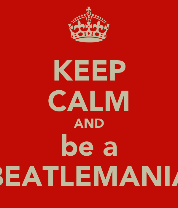 KEEP CALM AND be a BEATLEMANIA