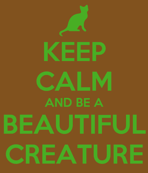 KEEP CALM AND BE A BEAUTIFUL CREATURE
