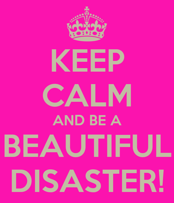 KEEP CALM AND BE A BEAUTIFUL DISASTER!