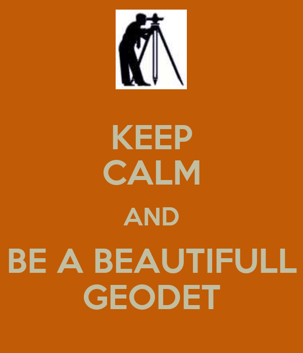 KEEP CALM AND BE A BEAUTIFULL GEODET
