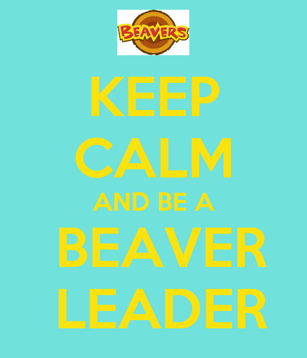 KEEP CALM AND BE A  BEAVER  LEADER