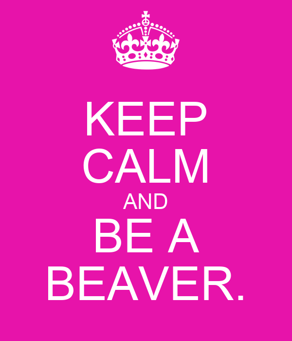 KEEP CALM AND BE A BEAVER.