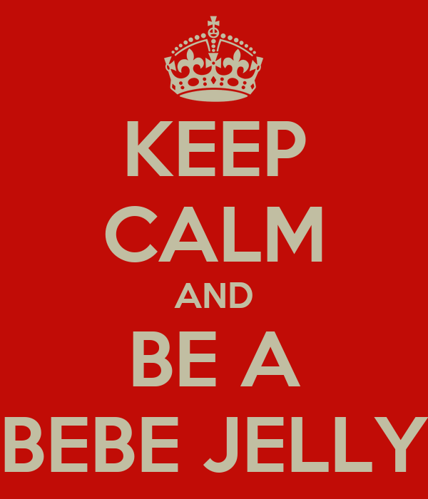 KEEP CALM AND BE A BEBE JELLY