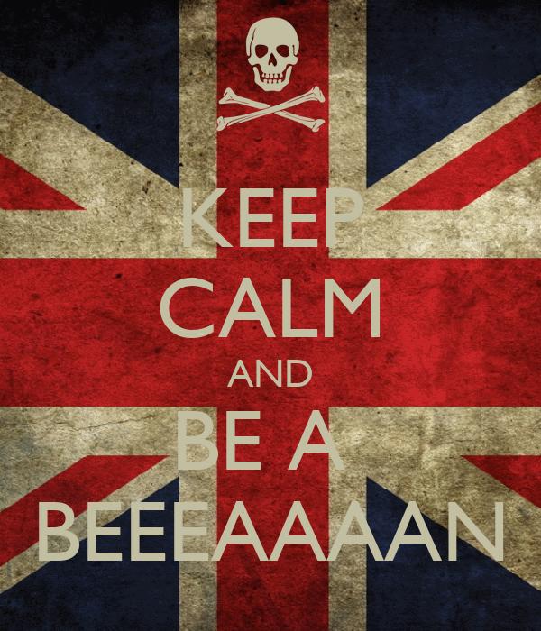 KEEP CALM AND BE A  BEEEAAAAN