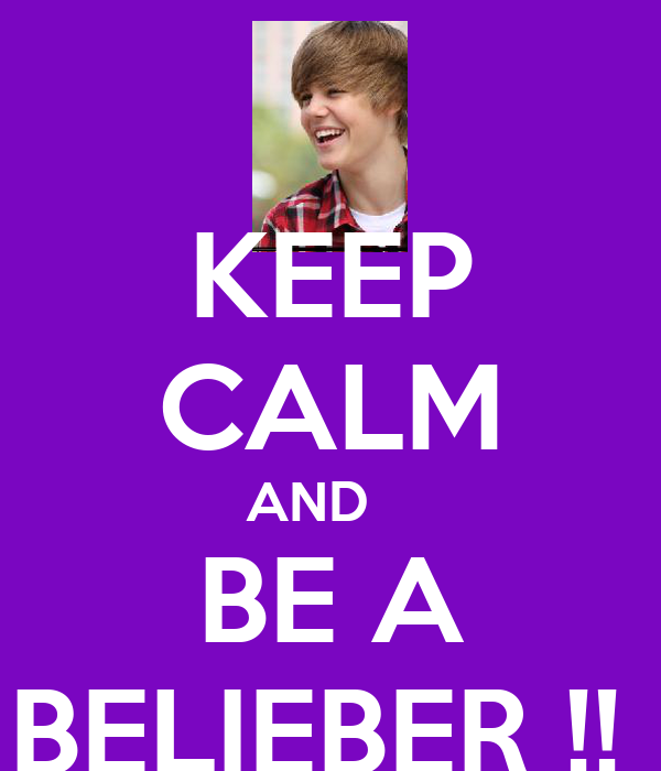 KEEP CALM AND    BE A BELIEBER !!