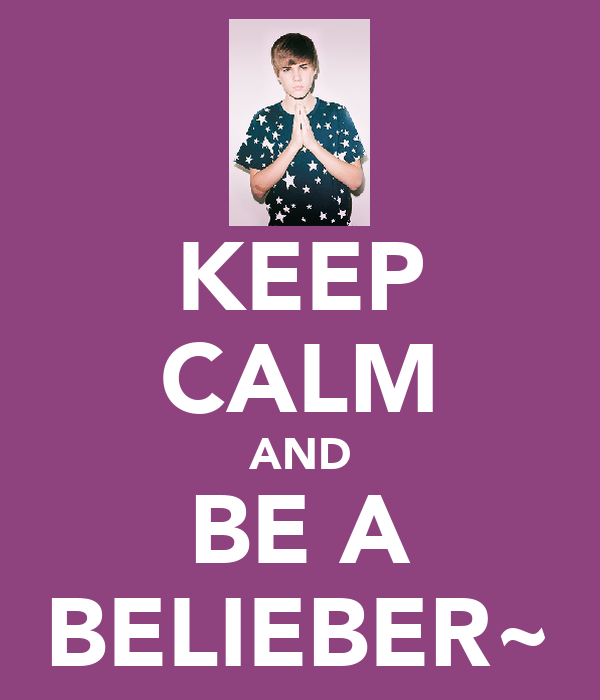 KEEP CALM AND BE A BELIEBER~