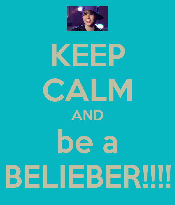 KEEP CALM AND be a BELIEBER!!!!