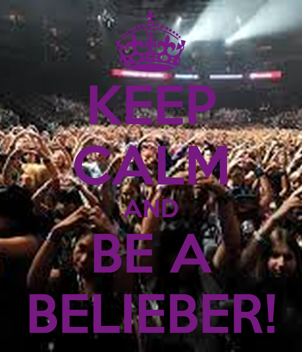 KEEP CALM AND BE A BELIEBER!