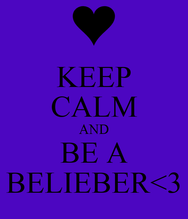 KEEP CALM AND BE A BELIEBER<3