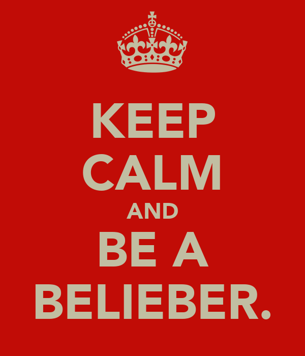 KEEP CALM AND BE A BELIEBER.