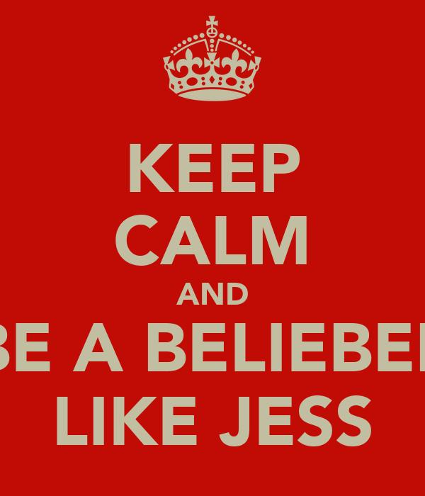 KEEP CALM AND BE A BELIEBER LIKE JESS