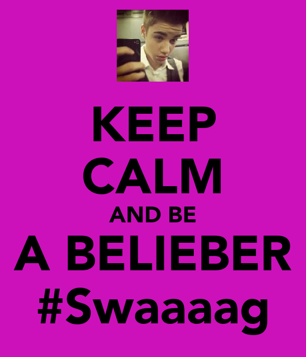 KEEP CALM AND BE A BELIEBER #Swaaaag