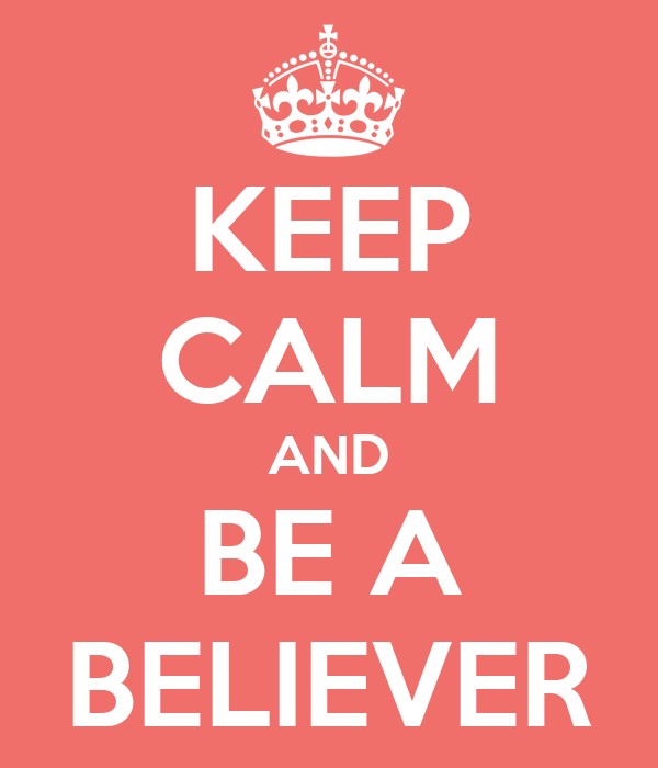 KEEP CALM AND BE A BELIEVER