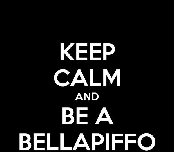 KEEP CALM AND BE A BELLAPIFFO