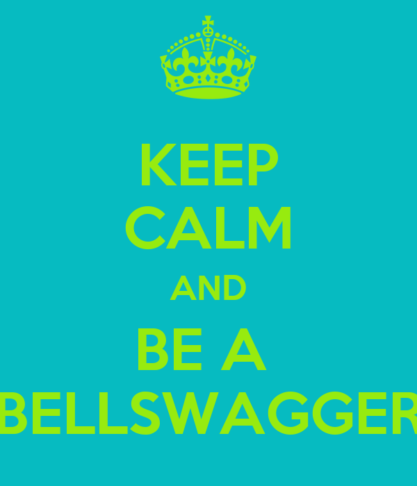 KEEP CALM AND BE A  BELLSWAGGER