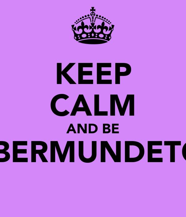 KEEP CALM AND BE A BERMUNDETOR