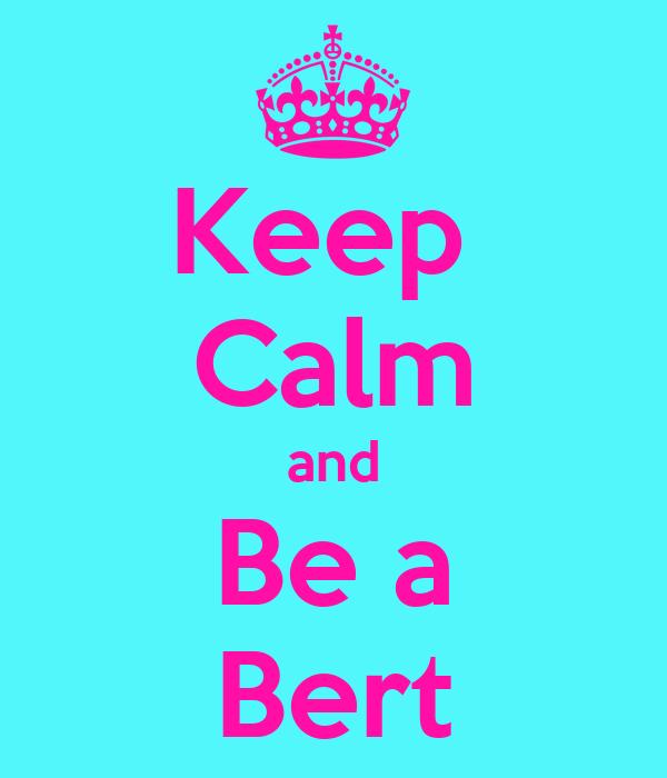 Keep  Calm and Be a Bert