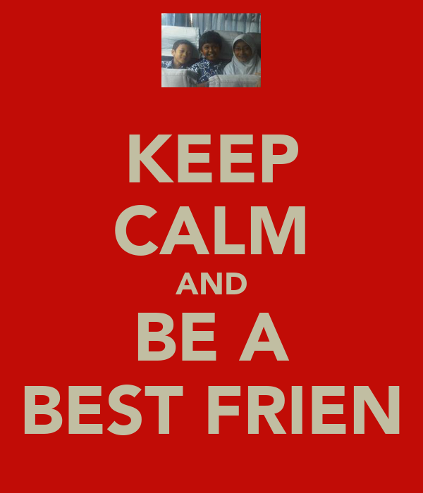 KEEP CALM AND BE A BEST FRIEN