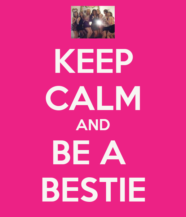 KEEP CALM AND BE A  BESTIE